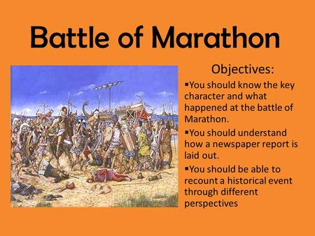 Battle of Marathon Objectives:  You should know the key character and what happened at the battle of Marathon.  You should understand how a newspaper.