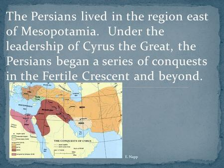 The Persians lived in the region east of Mesopotamia. Under the leadership of Cyrus the Great, the Persians began a series of conquests in the Fertile.