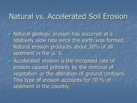 Natural vs. Accelerated Soil Erosion Natural geologic erosion has occurred at a relatively slow rate since the earth was formed. Natural erosion produces.