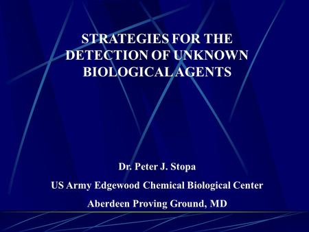 STRATEGIES FOR THE DETECTION OF UNKNOWN BIOLOGICAL AGENTS Dr. Peter J. Stopa US Army Edgewood Chemical Biological Center Aberdeen Proving Ground, MD.