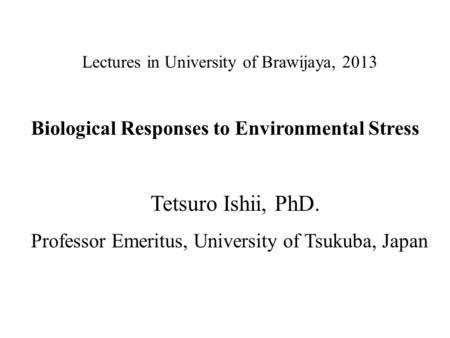 Lectures in University of Brawijaya, 2013 Biological Responses to Environmental Stress Tetsuro Ishii, PhD. Professor Emeritus, University of Tsukuba, Japan.