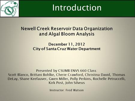 Introduction Newell Creek Reservoir Data Organization and Algal Bloom Analysis December 11, 2012 City of Santa Cruz Water Department Presented by CSUMB.