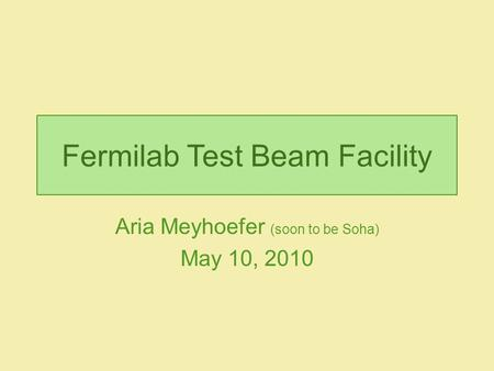 Fermilab Test Beam Facility Aria Meyhoefer (soon to be Soha) May 10, 2010.