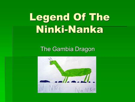 Legend Of The Ninki-Nanka The Gambia Dragon. Greetings from The Gambia. We want to tell you about Ninki-Nanka.