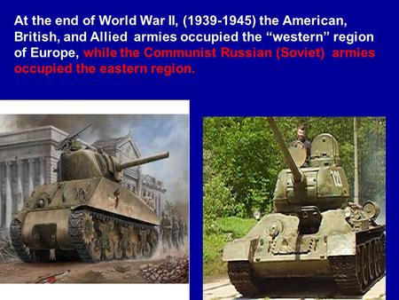 "At the end of World War II, (1939-1945) the American, British, and Allied armies occupied the ""western"" region of Europe, while the Communist Russian (Soviet)"
