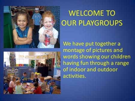 WELCOME TO OUR PLAYGROUPS We have put together a montage of pictures and words showing our children having fun through a range of indoor and outdoor activities.