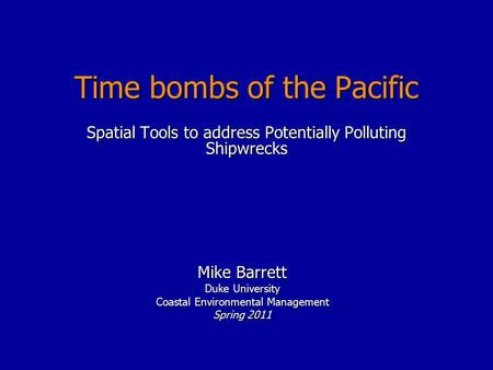 Time bombs of the Pacific Mike Barrett Duke University Coastal Environmental Management Spring 2011 Spatial Tools to address Potentially Polluting Shipwrecks.