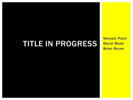 Neelam Patel David Wade Brian Reyes TITLE IN PROGRESS.