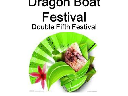 Dragon Boat Festival Double Fifth Festival. The Dragon Boat Festival, also called the Double Fifth Festival, is celebrated on the Chinese calendar. It.