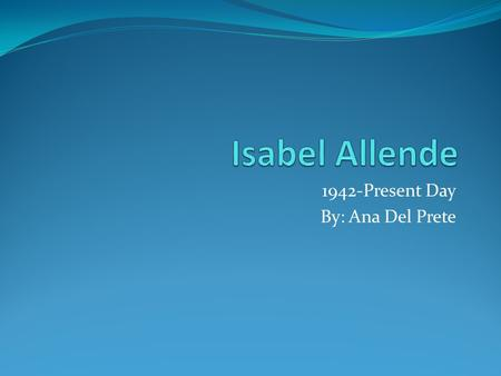 1942-Present Day By: Ana Del Prete. Birth Isabel Allende was born on August 2, 1942. Her birthplace was Lima, Peru. Isabel's parents are Francisca Llona.