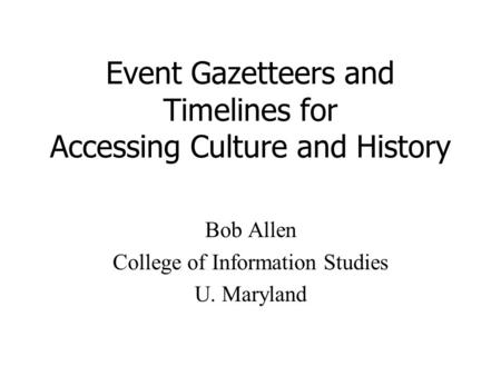 Event Gazetteers and Timelines for Accessing Culture and History Bob Allen College of Information Studies U. Maryland.