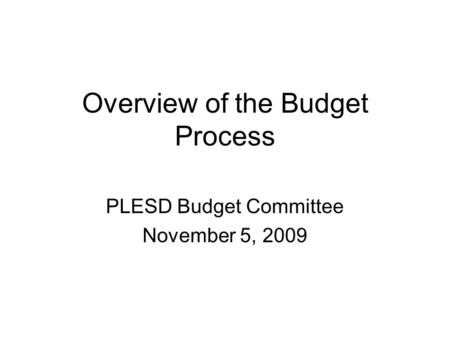 Overview of the Budget Process PLESD Budget Committee November 5, 2009.