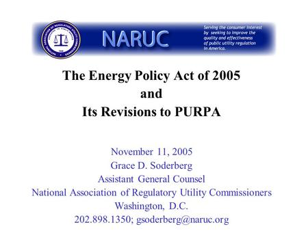 The Energy Policy Act of 2005 and Its Revisions to PURPA November 11, 2005 Grace D. Soderberg Assistant General Counsel National Association of Regulatory.