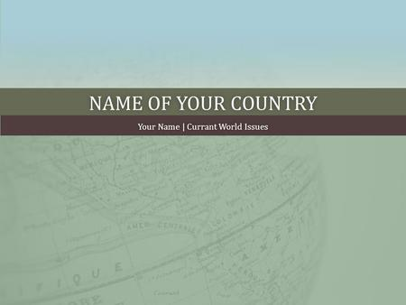NAME OF YOUR COUNTRYNAME OF YOUR COUNTRY Your Name | Currant World IssuesYour Name | Currant World Issues.