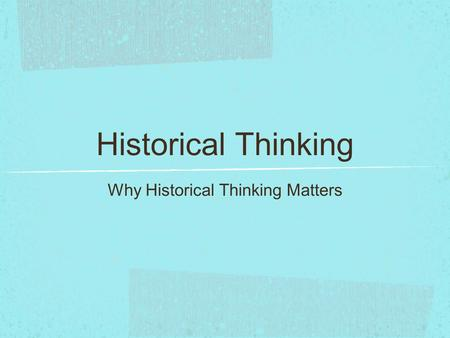 Historical Thinking Why Historical Thinking Matters.