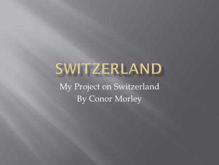 My Project on Switzerland By Conor Morley.  The capital of Switzerland is Bern, while the largest city is Zürich  The official currency of Switzerland.