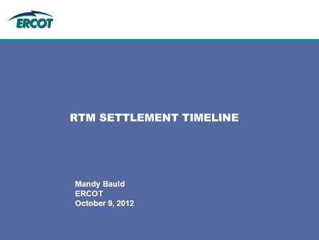 Mandy Bauld ERCOT October 9, 2012 RTM SETTLEMENT TIMELINE.