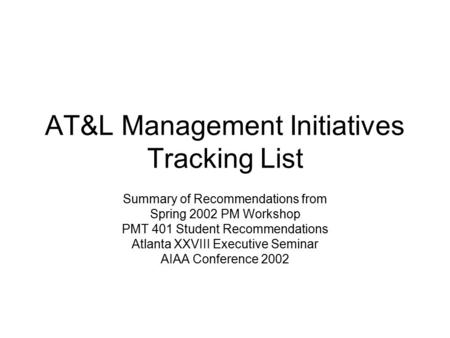 AT&L Management Initiatives Tracking List Summary of Recommendations from Spring 2002 PM Workshop PMT 401 Student Recommendations Atlanta XXVIII Executive.