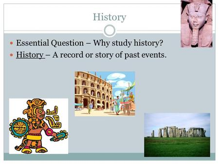 History Essential Question – Why study history? History – A record or story of past events.
