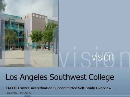 Los Angeles Southwest College LACCD Trustee Accreditation Subcommittee Self-Study Overview December 14, 2005.
