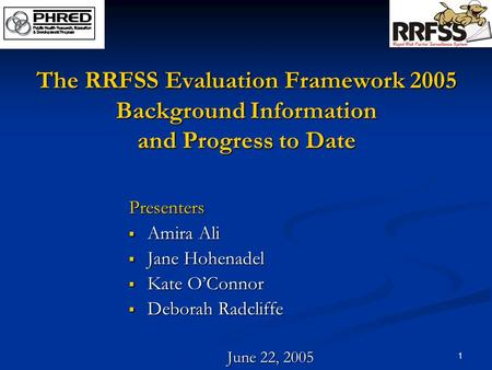 1 The RRFSS Evaluation Framework 2005 Background Information and Progress to Date Presenters  Amira Ali  Jane Hohenadel  Kate O'Connor  Deborah Radcliffe.