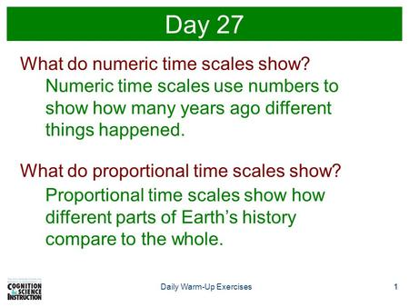 1Daily Warm-Up Exercises1 Day 27 What do numeric time scales show? Numeric time scales use numbers to show how many years ago different things happened.