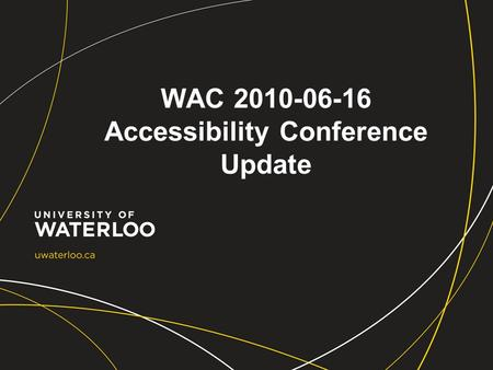 WAC 2010-06-16 Accessibility Conference Update. Conference details Aiming for Accessibility Conference University of Guelph June 8-9, 2010