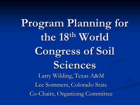 Program Planning for the 18 th World Congress of Soil Sciences Larry Wilding, Texas A&M Lee Sommers, Colorado State Co-Chairs, Organizing Committee.