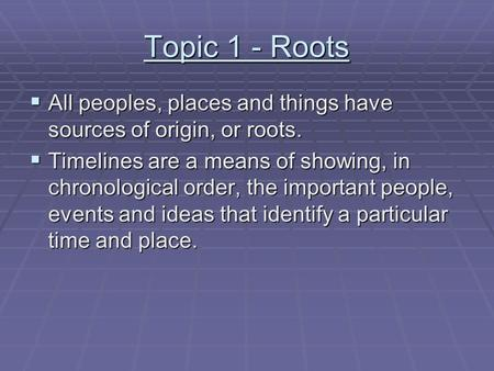 Topic 1 - Roots  All peoples, places and things have sources of origin, or roots.  Timelines are a means of showing, in chronological order, the important.