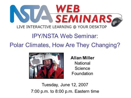 IPY/NSTA Web Seminar: Polar Climates, How Are They Changing? LIVE INTERACTIVE YOUR DESKTOP Tuesday, June 12, 2007 7:00 p.m. to 8:00 p.m. Eastern.