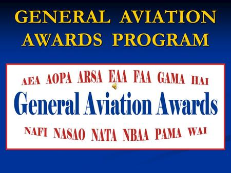 GENERAL AVIATION AWARDS PROGRAM. Brought to you by….. SANDY HILL NAFI Vice President JO ANN HILL NAFI Vice President.