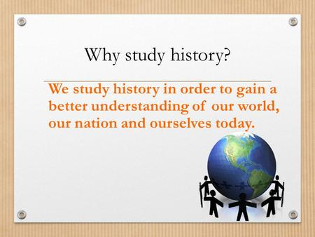Why study history? We study history in order to gain a better understanding of our world, our nation and ourselves today.