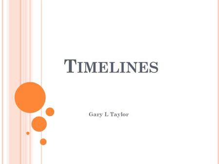 T IMELINES Gary L Taylor. W HAT IS A TIMELINE ? Talks about past and future. Helps map out stories in time.