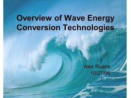 Overview of Wave Energy Conversion Technologies Alex Ruane 10/27/05.