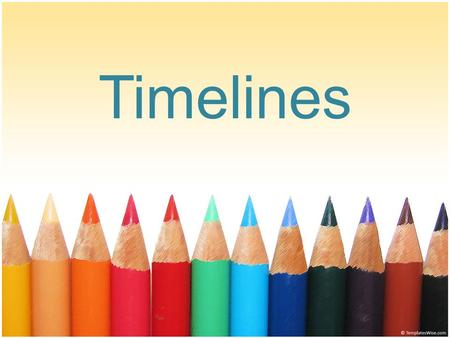Timelines. What is a timeline? A timeline tells a story. It is a calendar of events that are recorded in order of when they happened. It is a tool that.