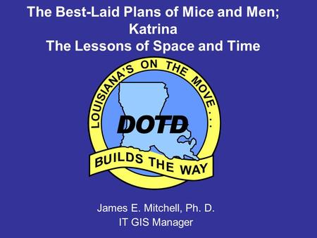 The Best-Laid Plans of Mice and Men; Katrina The Lessons of Space and Time James E. Mitchell, Ph. D. IT GIS Manager.