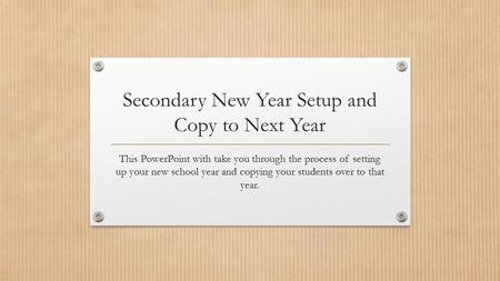 Secondary New Year Setup and Copy to Next Year This PowerPoint with take you through the process of setting up your new school year and copying your students.