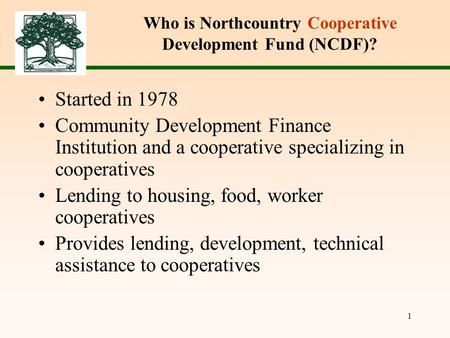 1 Who is Northcountry Cooperative Development Fund (NCDF)? Started in 1978 Community Development Finance Institution and a cooperative specializing in.
