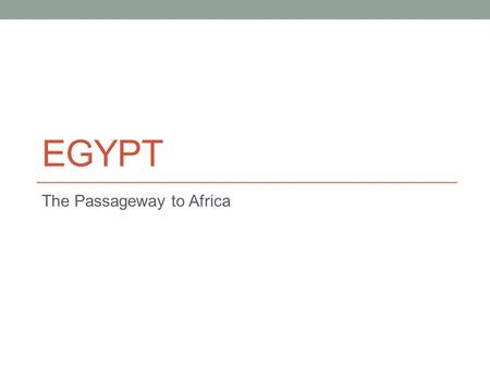 EGYPT The Passageway to Africa. Development of Egypt Geological advantage Egypt develops along the Nile river The Nile flows from South to North making.