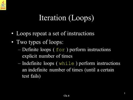 1 Ch. 6 Iteration (Loops) Loops repeat a set of instructions Two types of loops: –Definite loops ( for ) perform instructions explicit number of times.