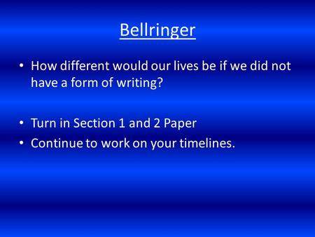 Bellringer How different would our lives be if we did not have a form of writing? Turn in Section 1 and 2 Paper Continue to work on your timelines.