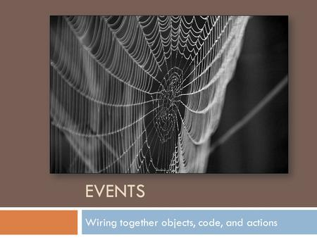EVENTS Wiring together objects, code, and actions.