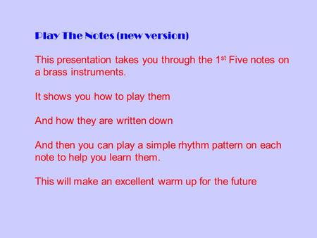 Play The Notes (new version) This presentation takes you through the 1 st Five notes on a brass instruments. It shows you how to play them And how they.