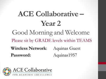 ACE Collaborative – Year 2 Good Morning and Welcome Please sit by GRADE levels within TEAMS Wireless Network: Aquinas Guest Password: Aquinas1957.