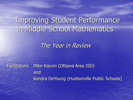 Improving Student Performance in Middle School Mathematics Improving Student Performance in Middle School Mathematics The Year in Review Facilitators: