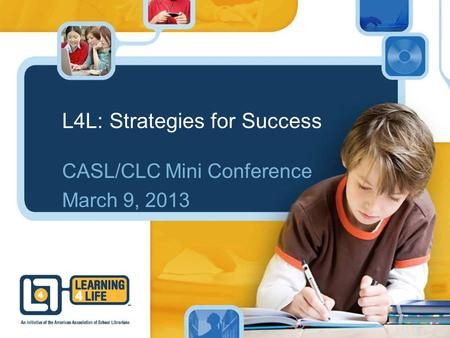 L4L: Strategies for Success CASL/CLC Mini Conference March 9, 2013.
