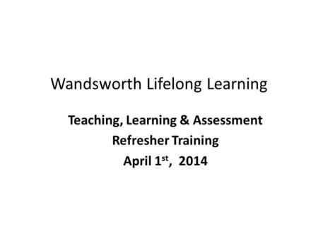 Wandsworth Lifelong Learning Teaching, Learning & Assessment Refresher Training April 1 st, 2014.