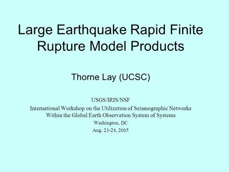 Large Earthquake Rapid Finite Rupture Model Products Thorne Lay (UCSC) USGS/IRIS/NSF International Workshop on the Utilization of Seismographic Networks.