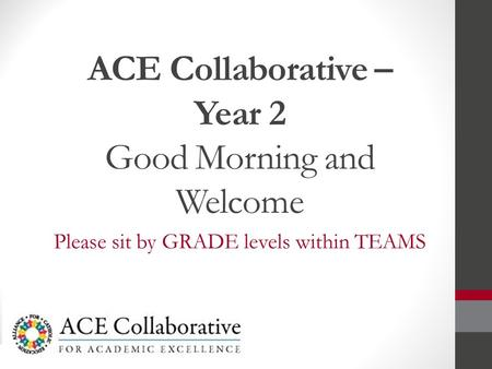 ACE Collaborative – Year 2 Good Morning and Welcome Please sit by GRADE levels within TEAMS.