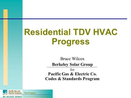 Copyrighted © 2000 PG&E All Rights Reserved TDV Project Residential TDV HVAC Progress Bruce Wilcox Berkeley Solar Group for Pacific Gas & Electric Co.